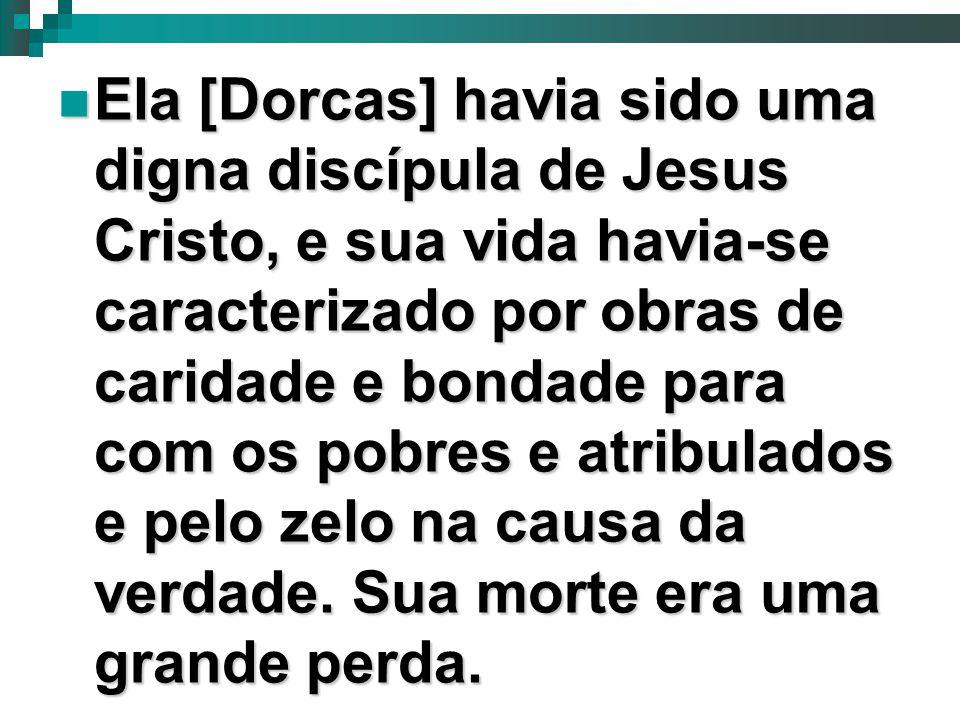 Ela [Dorcas] havia sido uma digna discípula de Jesus Cristo, e sua vida havia-se caracterizado por obras de caridade e bondade para com os pobres e atribulados e pelo zelo na causa da verdade.